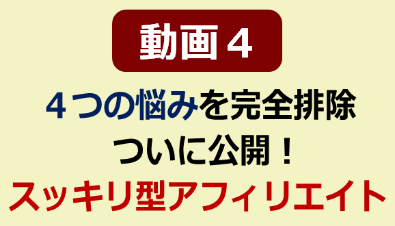 【動画4】「4つの悩み」を完全排除!ついに公開!スッキリ型アフィリエイトの全て